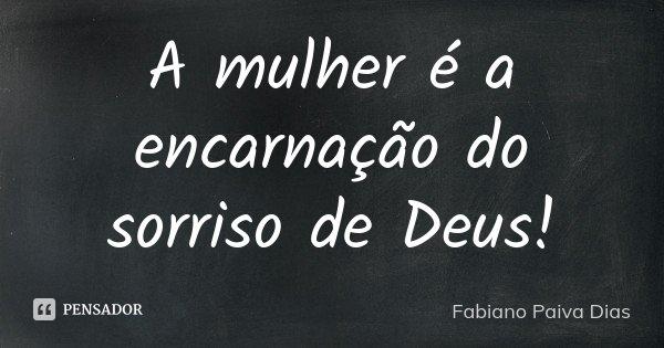 A mulher é a encarnação do sorriso de Deus!... Frase de Fabiano Paiva Dias.