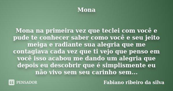 Mona Mona na primeira vez que teclei com você e pude te conhecer saber como você e seu jeito meiga e radiante sua alegria que me contagiava cada vez que ti vejo... Frase de Fabiano ribeiro da silva.