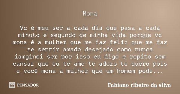 Mona Vc é meu ser a cada dia que pasa a cada minuto e segundo de minha vida porque vc mona é a mulher que me faz feliz que me faz se sentir amado desejado como ... Frase de Fabiano ribeiro da silva.