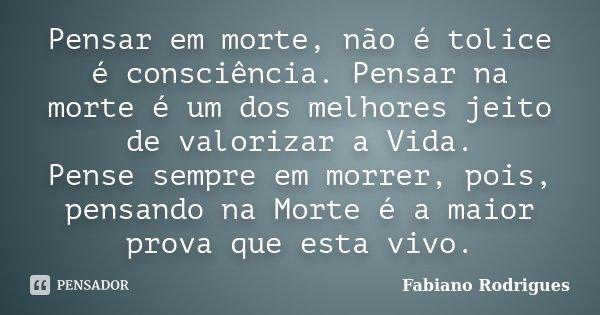Pensar em morte, não é tolice é consciência. Pensar na morte é um dos melhores jeito de valorizar a Vida. Pense sempre em morrer, pois, pensando na Morte é a ma... Frase de Fabiano Rodrigues.