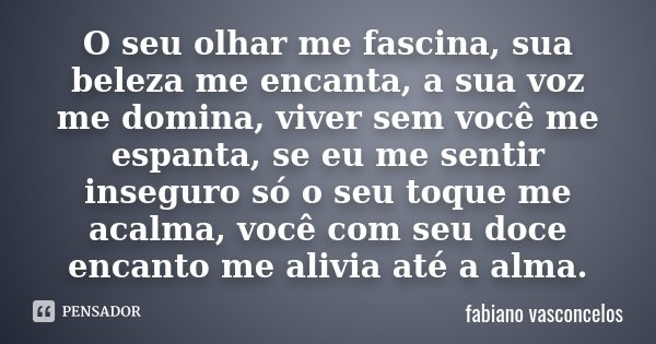 O seu olhar me fascina, sua beleza me encanta, a sua voz me domina, viver sem você me espanta, se eu me sentir inseguro só o seu toque me acalma, você com seu d... Frase de Fabiano Vasconcelos.