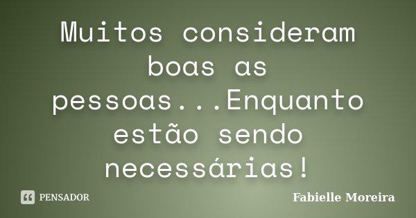 Muitos consideram boas as pessoas...Enquanto estão sendo necessárias!... Frase de Fabielle Moreira.