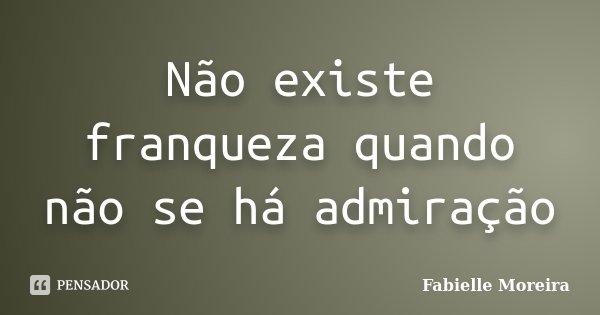 Não existe franqueza quando não se há admiração... Frase de Fabielle Moreira.