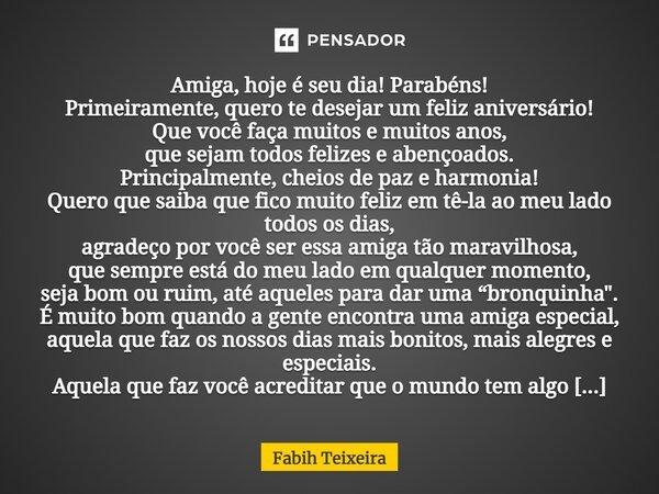 Mensagem De Bom Dia Para Amigos Que Todos Sejam Abençoados: Amiga, Hoje é Seu Dia! Parabéns!... Fabih Teixeira