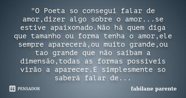 """""""O Poeta so consegui falar de amor,dizer algo sobre o amor...se estive apaixonado.Não há quem diga que tamanho ou forma tenha o amor,ele sempre aparecerá,o... Frase de fabilane parente."""