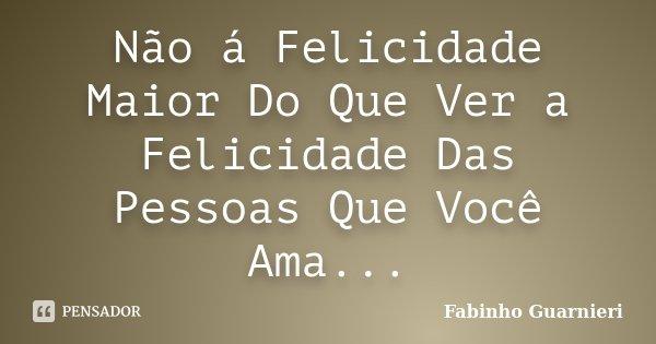 Não á Felicidade Maior Do Que Ver a Felicidade Das Pessoas Que Você Ama...... Frase de Fabinho Guarnieri.