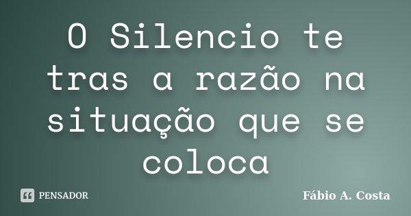 O Silencio te tras a razão na situação que se coloca... Frase de Fábio A. Costa.