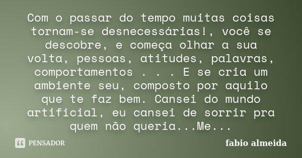 Com o passar do tempo muitas coisas tornam-se desnecessárias!, você se descobre, e começa olhar a sua volta, pessoas, atitudes, palavras, comportamentos . . . E... Frase de Fabio Almeida.