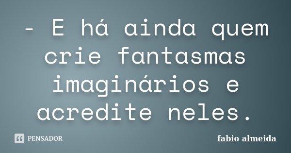 - E há ainda quem crie fantasmas imaginários e acredite neles.... Frase de Fabio Almeida.