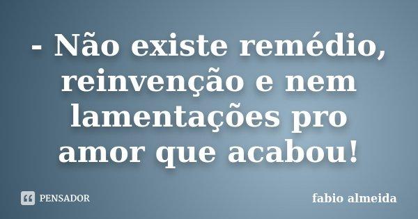 - Não existe remédio, reinvenção e nem lamentações pro amor que acabou!... Frase de Fábio Almeida.