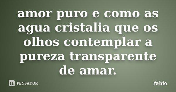 amor puro e como as agua cristalia que os olhos contemplar a pureza transparente de amar.... Frase de fabio.