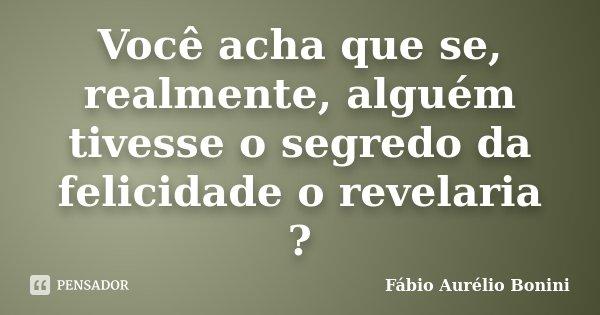 Você acha que se, realmente, alguém tivesse o segredo da felicidade o revelaria ?... Frase de Fábio Aurélio Bonini.