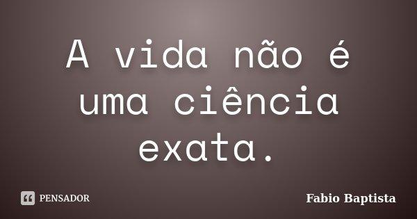 A vida não é uma ciência exata.... Frase de Fabio Baptista.