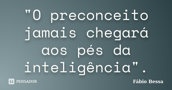 """""""O preconceito jamais chegará aos pés da inteligência"""".... Frase de Fábio Bessa."""