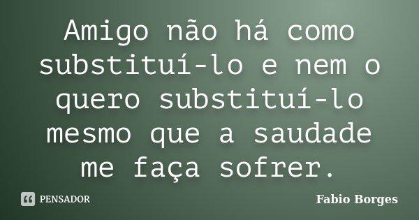 Amigo não há como substituí-lo e nem o quero substituí-lo mesmo que a saudade me faça sofrer.... Frase de Fabio Borges.