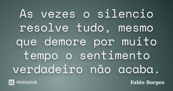 As vezes o silencio resolve tudo, mesmo que demore por muito tempo o sentimento verdadeiro não acaba.... Frase de Fabio Borges.
