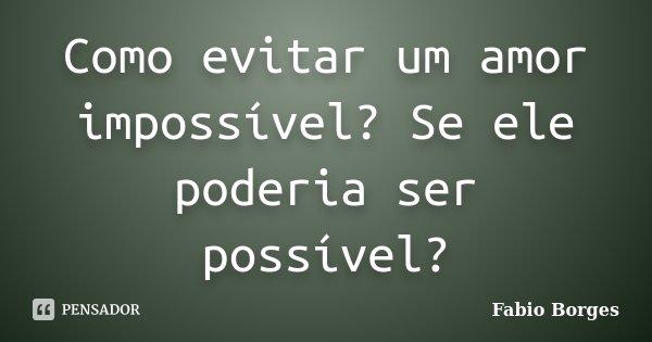 Como evitar um amor impossível? Se ele poderia ser possível?... Frase de Fabio Borges.