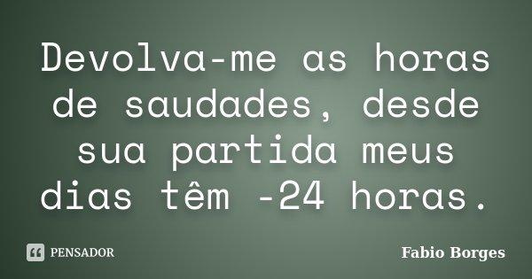 Devolva-me as horas de saudades, desde sua partida meus dias têm -24 horas.... Frase de Fabio Borges.