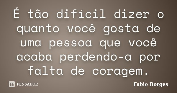É tão difícil dizer o quanto você gosta de uma pessoa que você acaba perdendo-a por falta de coragem.... Frase de Fabio Borges.