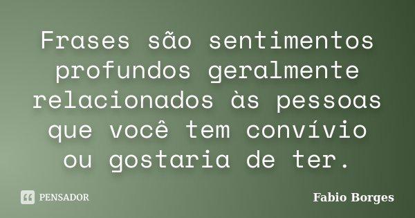 Frases são sentimentos profundos geralmente relacionados às pessoas que você tem convívio ou gostaria de ter.... Frase de Fabio Borges.
