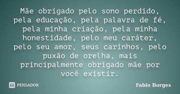 Mãe obrigado pelo sono perdido, pela educação, pela palavra de fé, pela minha criação, pela minha honestidade, pelo meu caráter, pelo seu amor, seus carinhos, p... Frase de Fabio Borges.