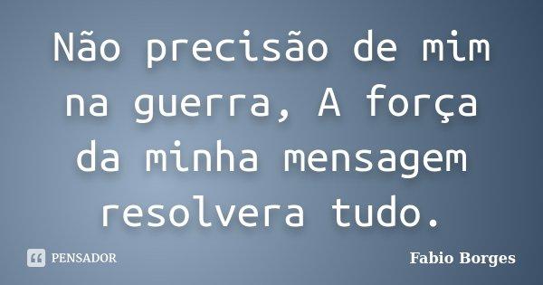Não precisão de mim na guerra, A força da minha mensagem resolvera tudo.... Frase de Fabio Borges.