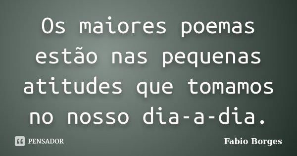 Os maiores poemas estão nas pequenas atitudes que tomamos no nosso dia-a-dia.... Frase de Fabio Borges.