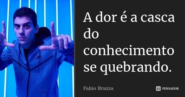 A dor é a casca do conhecimento se quebrando.... Frase de Fabio Brazza.