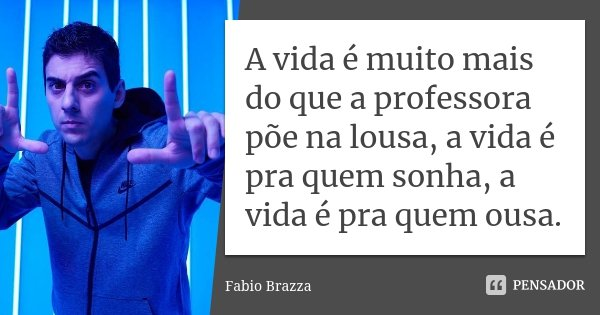 A vida é muito mais do que a professora põe na lousa, a vida é pra quem sonha, a vida é pra quem ousa.... Frase de Fabio Brazza.