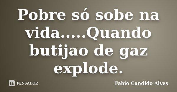 Pobre só sobe na vida.....Quando butijao de gaz explode.... Frase de Fabio Candido Alves.