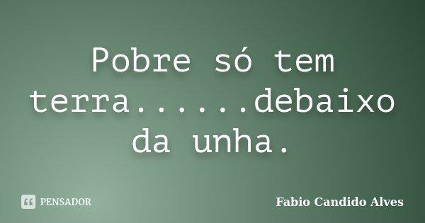 Pobre só tem terra......debaixo da unha.... Frase de Fabio Candido Alves.
