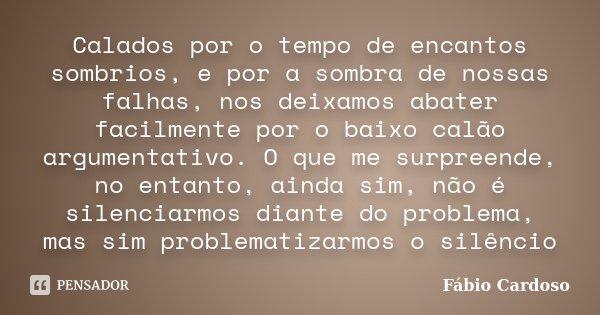 Calados por o tempo de encantos sombrios, e por a sombra de nossas falhas, nos deixamos abater facilmente por o baixo calão argumentativo. O que me surpreende, ... Frase de Fábio Cardoso.