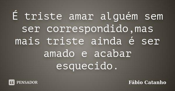 É triste amar alguém sem ser correspondido,mas mais triste ainda é ser amado e acabar esquecido.... Frase de Fábio Catanho.