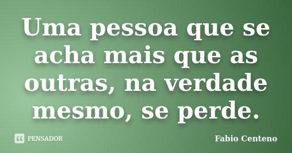 Uma pessoa que se acha mais que as outras, na verdade mesmo, se perde.... Frase de Fabio Centeno.