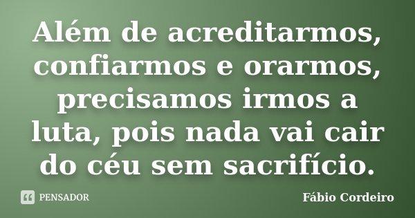 Além de acreditarmos, confiarmos e orarmos, precisamos irmos a luta, pois nada vai cair do céu sem sacrifício.... Frase de Fábio Cordeiro.