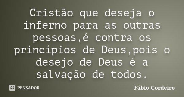 Cristão que deseja o inferno para as outras pessoas,é contra os princípios de Deus,pois o desejo de Deus é a salvação de todos.... Frase de Fábio Cordeiro.