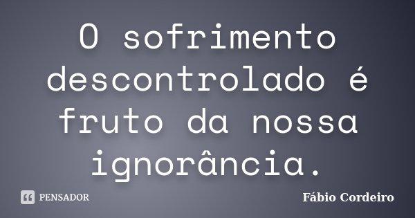 O sofrimento descontrolado é fruto da nossa ignorância.... Frase de Fábio Cordeiro.