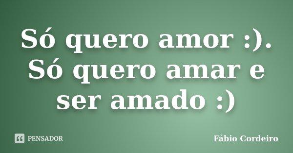 Só quero amor :). Só quero amar e ser amado :)... Frase de Fábio Cordeiro.