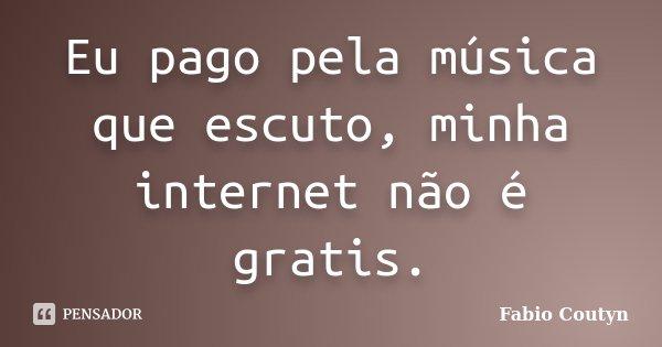 Eu pago pela música que escuto, minha internet não é gratis.... Frase de Fabio Coutyn.
