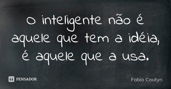 O inteligente não é aquele que tem a idéia, é aquele que a usa.... Frase de Fabio Coutyn.