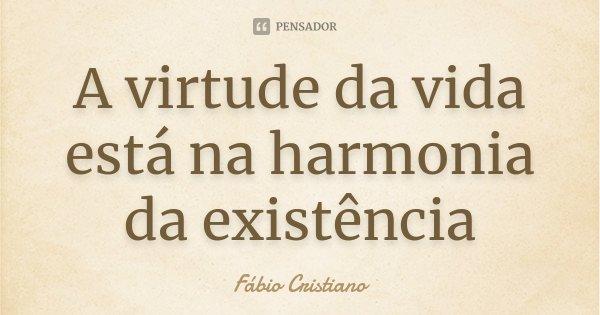 A virtude da vida está na harmonia da existência... Frase de Fábio Cristiano.
