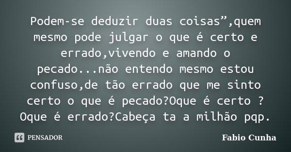 """Podem-se deduzir duas coisas"""",quem mesmo pode julgar o que é certo e errado,vivendo e amando o pecado...não entendo mesmo estou confuso,de tão errado que me sin... Frase de Fabio Cunha."""