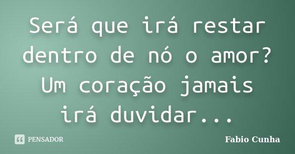 Será que irá restar dentro de nó o amor? Um coração jamais irá duvidar...... Frase de Fabio Cunha.
