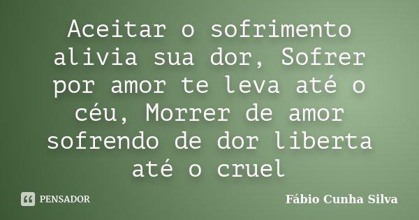 Aceitar o sofrimento alivia sua dor, Sofrer por amor te leva até o céu, Morrer de amor sofrendo de dor liberta até o cruel... Frase de Fábio Cunha Silva.