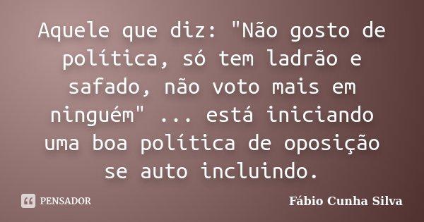 """Aquele que diz: """"Não gosto de política, só tem ladrão e safado, não voto mais em ninguém"""" ... está iniciando uma boa política de oposição se auto incl... Frase de Fábio Cunha Silva."""