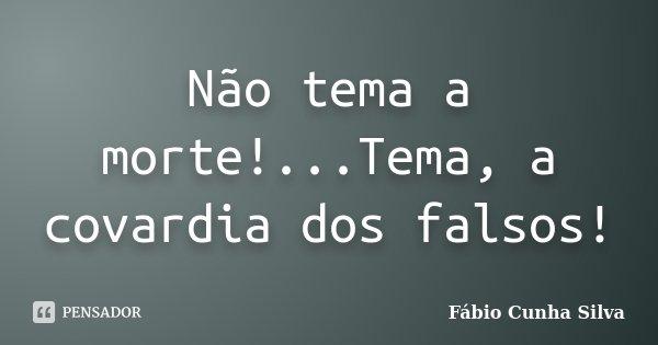 Não tema a morte!...Tema, a covardia dos falsos!... Frase de Fábio Cunha Silva.