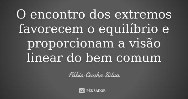 O encontro dos extremos favorecem o equilíbrio e proporcionam a visão linear do bem comum... Frase de Fábio Cunha Silva.