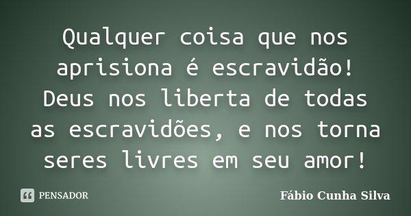 Qualquer coisa que nos aprisiona é escravidão! Deus nos liberta de todas as escravidões, e nos torna seres livres em seu amor!... Frase de Fábio Cunha Silva.