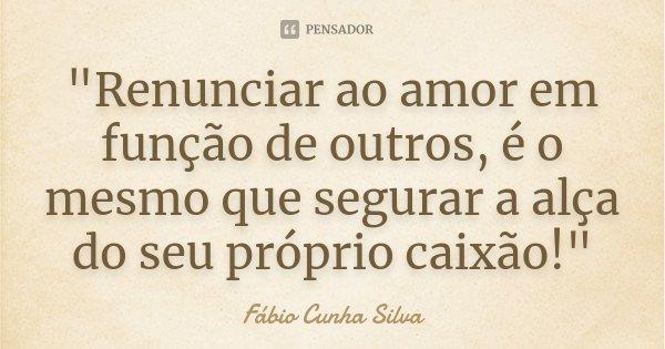 """""""Renunciar ao amor em função de outros, é o mesmo que segurar a alça do seu próprio caixão!""""... Frase de Fábio Cunha Silva."""