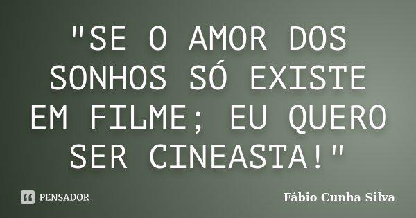 """""""SE O AMOR DOS SONHOS SÓ EXISTE EM FILME; EU QUERO SER CINEASTA!""""... Frase de Fábio Cunha Silva."""